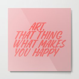Art, That Thing What Makes You Happy Metal Print