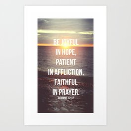 Be Joyful In Hope, Patient In Affliction, Faithful In Prayer - Romans 12:12 - Bible Quote - Inspirat Art Print