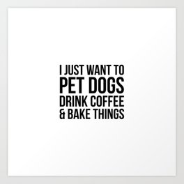 I just want to pet dogs drink coffee and bake things Art Print