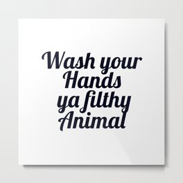 Wash your hands you filthy animal 1 Metal Print