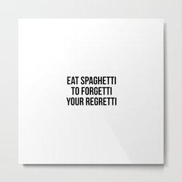 Eat spaghetti to forgetti your regretti Metal Print