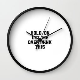 Hold On Let Me Overthink This, Funny Quote, Funny Art Wall Clock