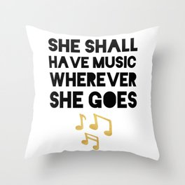 SHE SHALL HAVE MUSIC WHEREVER SHE GOES Throw Pillow