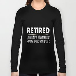 retired under new manangement see my spouse for details offensive t-shirts Long Sleeve T-shirt