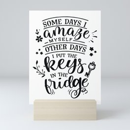 Some days I amaze myself Other days I put the keys in the fridge - Funny hand drawn quotes illustration. Funny humor. Life sayings. Mini Art Print