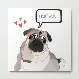 I Love You, i.e. I Ruff Woo!  Pug Love Metal Print
