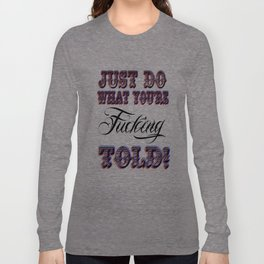 Just do what you're fucking told! Long Sleeve T-shirt