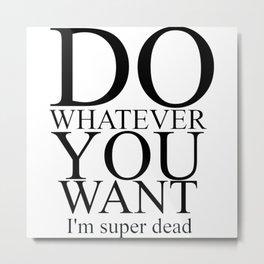 DO WHATEVER YOU WANT Metal Print