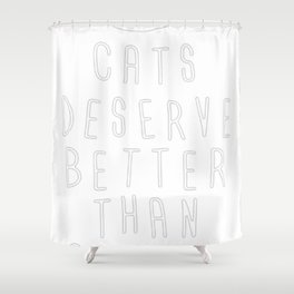 CATS DESERVE BETTER THAN PEOPLE Shower Curtain