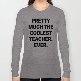 Pretty Much The Coolest Teacher. Ever. (black and white) Long Sleeve T-shirt