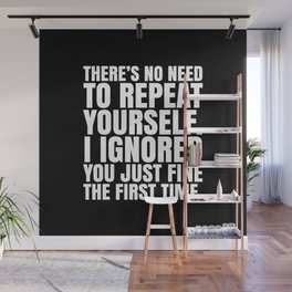 There's No Need To Repeat Yourself. I Ignored You Just Fine the First Time. (Black & White) Wall Mural