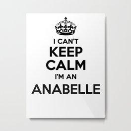 I cant keep calm I am an ANABELLE Metal Print