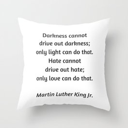 Martin Luther King Inspirational Quote - Darkness cannot drive out darkness - only light can do that Throw Pillow