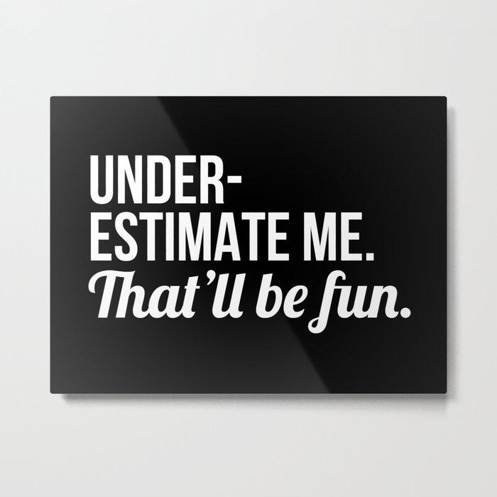 Underestimate Me That'll Be Fun (Black) Metal Print