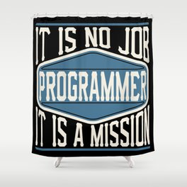 Programmer  - It Is No Job, It Is A Mission Shower Curtain