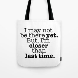I may not be there yet. Tote Bag