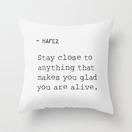 Hafez: Stay Close to anything that makes you glad you are alive. Throw Pillow