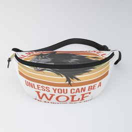 Always Be Yourself Unless You Can Be A Wolf Fanny Pack