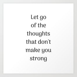 Empowering Quotes - Let go of the thoughts that do not make you strong Art Print