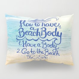 How to have a Beach Body,1. Have a Body, 2. Go to the Beach Pillow Sham