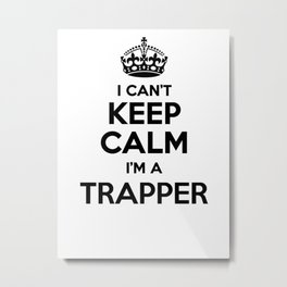 I cant keep calm I am a TRAPPER Metal Print