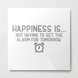 Happiness Is Not Having To Set The Alarm For Tomorrow Metal Print