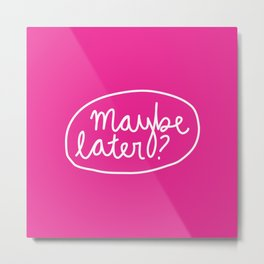 Maybe Later? Metal Print