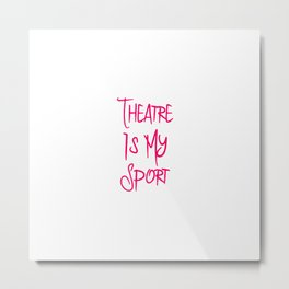 Theatre Is My Sport Musical Theatre Fun Quote Metal Print