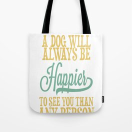 A Dog Will Always Be Happier To See You Than Any Person Ever Wil Tote Bag