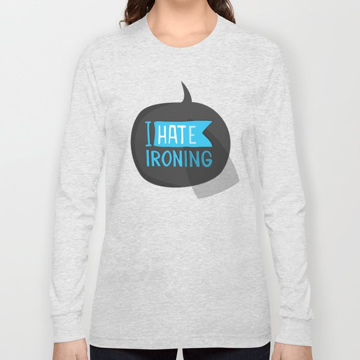 I hate ironing! Long Sleeve T-shirt