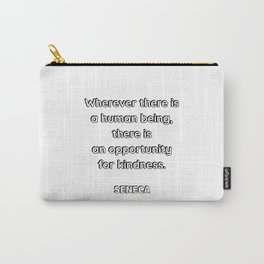 Wherever there is a human being, there is an opportunity for a kindness. — Seneca Carry-All Pouch
