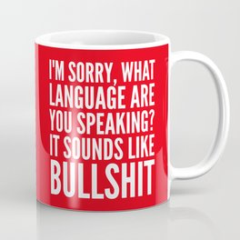 I'm Sorry, What Language Are You Speaking? It Sounds Like Bullshit (Red) Coffee Mug