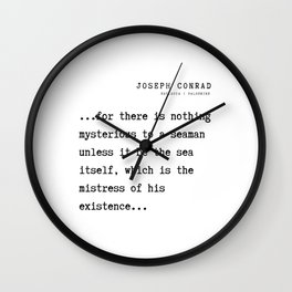 33 Joseph Conrad Quotes  210817 ...for there is nothing mysterious to a seaman unless it be the sea itself, which is the mistress of his existence... Wall Clock
