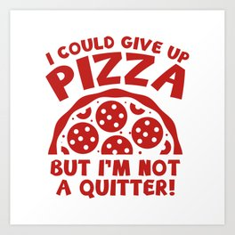 I Could Give Up Pizza Art Print