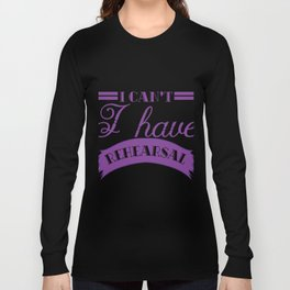 I Really Can't have Rehearsal T-shirt right now. Theatre rehearsal. Long Sleeve T-shirt