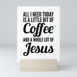 All I Need Today Is a Little Bit of Coffee and a Whole Lot of Jesus Mini Art Print