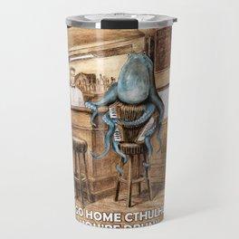 Go home Cthulhu,  you're drunk Travel Mug