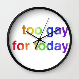 Too Gay for Today Wall Clock