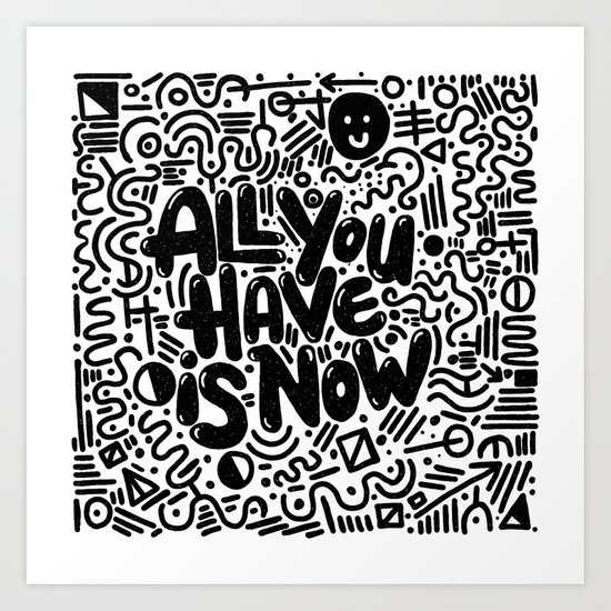 ALL YOU HAVE IS NOW Art Print