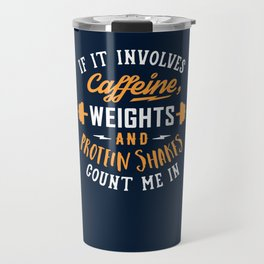 If It Involves Caffeine, Weights And Protein Shakes, Count Me In Travel Mug