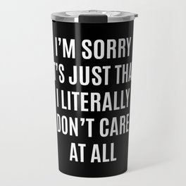 I'M SORRY IT'S JUST THAT I LITERALLY DON'T CARE AT ALL (Black & White) Travel Mug
