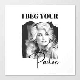 Dolly Parton - I Beg Your Parton Dolly Parton Gift Canvas Print