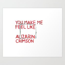 You Make Me Feel Like Alizarin Crimson Art Print