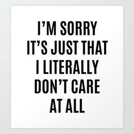 I'M SORRY IT'S JUST THAT I LITERALLY DON'T CARE AT ALL Art Print