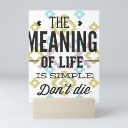 The Meaning Of Life Is Simple. Dont Die Mini Art Print