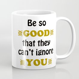 Be so Good That they Can't Ignore You Coffee Mug