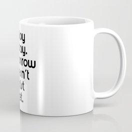 Enjoy today. Tomorrow doesn't exist yet. Coffee Mug