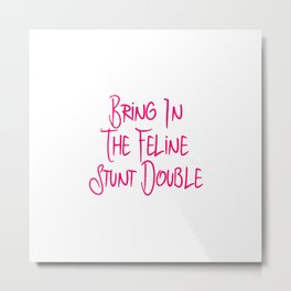 Bring in the Feline Funny Stunt Double Quote Metal Print