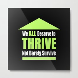 We ALL Deserve to THRIVE Not Barely Survive Metal Print