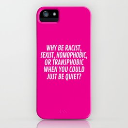 Why Be Racist, Sexist, Homophobic, or Transphobic When You Could Just Be Quiet? (Pink) iPhone Case